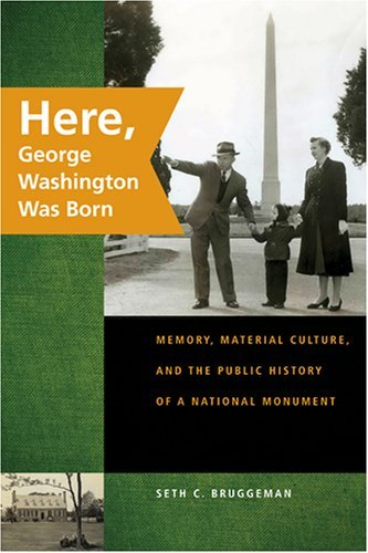 Here, George Washington Was Born: Memory, Material Culture, and the Public History of a National Monument (English Edition)