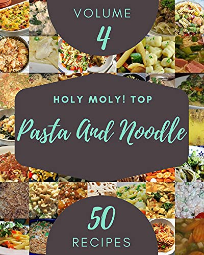 Holy Moly! Top 50 Pasta And Noodle Recipes Volume 4: More Than a Pasta And Noodle Cookbook (English Edition)