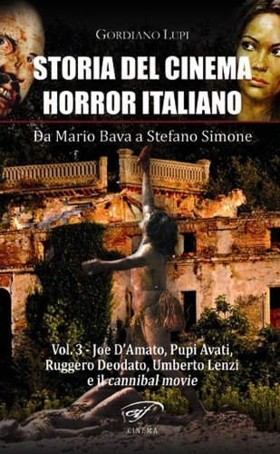 Storia del cinema horror italiano. Da Mario Bava a Stefano Simone. Joe D'Amato, Pupi Avati, Ruggero Deodato, Umberto Lenzi e il cannibal movie (Vol. 3)