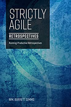 Strictly Agile: Retrospectives: Running productive retrospectives by [Wm. Barrett Simms]