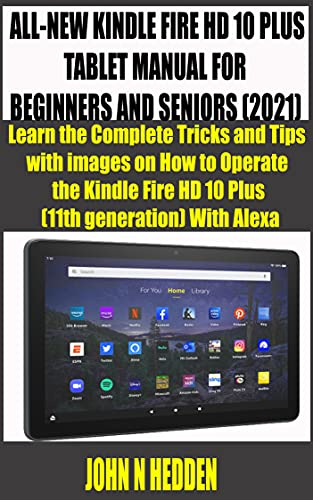 ALL-NEW KINDLE FIRE HD 10 PLUS TABLET MANUAL FOR BEGINNERS AND SENIORS (2021): Learn the Complete Tricks and Tips with images on How to Operate the Kindle ... (mastering kindle fire) (English Edition)