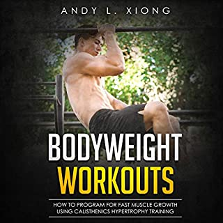 Bodyweight Workouts: How to Program for Fast Muscle Growth Using Calisthenics Hypertrophy Training                   By:                                                                                                                                 Andy Xiong                               Narrated by:                                                                                                                                 Benjamin McLean                      Length: 3 hrs and 6 mins     Not rated yet     Overall 0.0