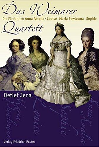 Das Weimarer Quartett: Die Fürstinnen Anna Amalia, Louise, Maria Pawlowna, Sophie (Biografien)