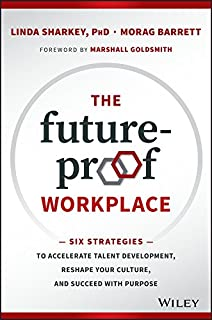 The Future–Proof Workplace: Six Strategies to Accelerate Talent Development, Reshape Your Culture, and Succeed with Purpose