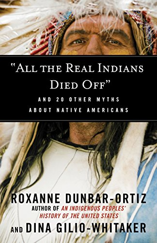 "Compare Textbook Prices for ""All the Real Indians Died Off"": And 20 Other Myths About Native Americans Myths Made in America First PB Edition, First Printing Edition ISBN 9780807062654 by Dunbar-Ortiz, Roxanne,Gilio-Whitaker, Dina"