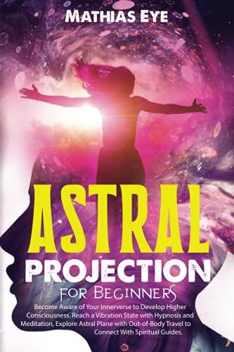 Proyección Astral para Principiantes: Consciente de su Interior para Desarrollar Conciencia Superior. Llega a un Estado de Vibración para Explorar el Plano Astral Y Vivir Fuera...