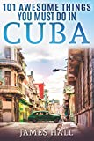 Cuba: 101 Awesome Things You Must Do in Cuba.: Cuba Travel Guide to the Best of Everything: Havana, Salsa Music, Mojitos and so much more. The True ... All You Need To Know About the Cuba.
