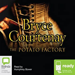 The Potato Factory     The Australian Trilogy, Book 1              By:                                                                                                                                 Bryce Courtenay                               Narrated by:                                                                                                                                 Humphrey Bower                      Length: 23 hrs and 22 mins     421 ratings     Overall 4.8