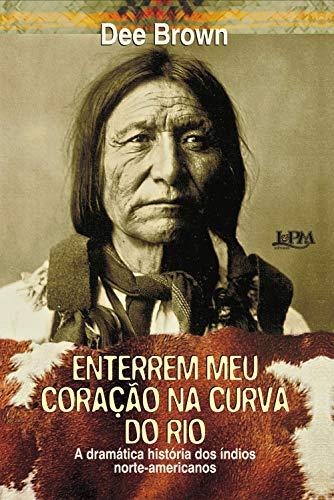Enterrem meu coração na curva do rio: A dramática história dos índios norte-americanos