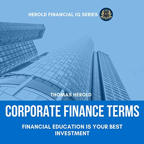 Corporate Finance Terms: Financial Education Is Your Best Investment: The Simple Guide to Financial Management, Risk Management, Statements, Funding, Equity & Cash Flow, Financial IQ Series, Book 5
