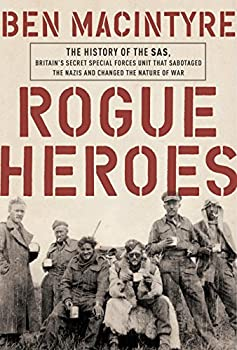 Rogue Heroes  The History of the SAS Britain s Secret Special Forces Unit That Sabotaged the Nazis and Changed the Nature of War