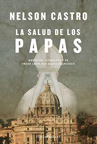 La salud de los papas: Medicina, complots y fe. Desde León XIII hasta Francisco (Spanish Edition)