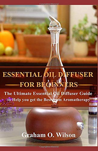 Essential Oil Diffuser For Beginners: The Ultimate Essential Oil Diffuser Guide to Help you Get the Best from Aromatherapy