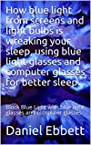 How blue light from screens and light bulbs is wreaking your sleep, using blue light glasses and computer glasses for better sleep: Block Blue Light with blue light glasses and computer glasses