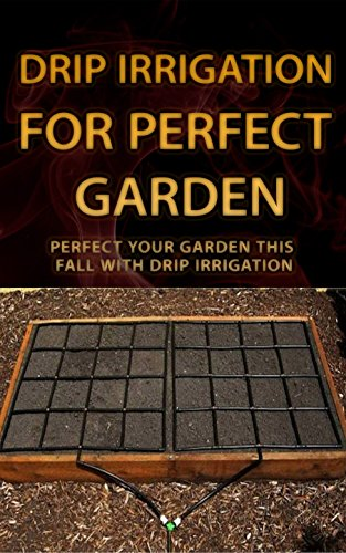 Drip Irrigation for Perfect Garden: Perfect Your Garden This Fall With Drip Irrigation (English Edition)