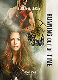 Running out of time, tome 1 : La Dernière Gardienne par Eloeïz A. Leroy