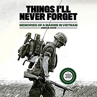 Things I'll Never Forget     Memories of a Marine in Viet Nam              Written by:                                                                                                                                 James M. Dixon                               Narrated by:                                                                                                                                 Malcolm Hillgartner                      Length: 9 hrs and 36 mins     3 ratings     Overall 5.0