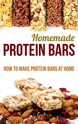 Homemade Protein Bars: How to Make Protein Bars at Home by [Helen Farish]