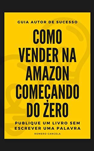 Aprenda Como Vender na Amazon Começando do Zero - Guia Autor de Sucesso - Publique Um Livro Sem Escrever Uma Palavra: Crie Seu Negócio Online no KDP
