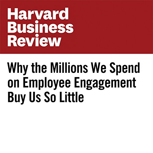Why the Millions We Spend on Employee Engagement Buy Us So Little copertina