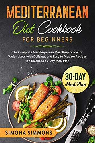 Mediterranean Diet Cookbook for Beginners: The Complete Mediterranean Meal Prep Guide for Weight Loss with Delicious and Easy to Prepare Recipes in a Balanced 30-Day Meal Plan