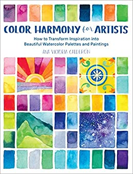 Color Harmony for Artists: How to Transform Inspiration into Beautiful Watercolor Palettes and Paintings by [Ana Victoria Calderon]