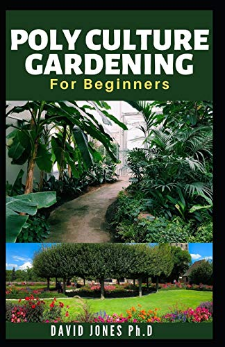 POLYCULTURE GARDENING FOR BEGINNERS: Low Cost and Simple Way to start, Care, Maintain, fertilize and have Huge Harvest: including How to increase Production