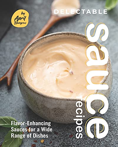 Delectable Sauce Recipes: Flavor-Enhancing Sauces for a Wide Range of Dishes