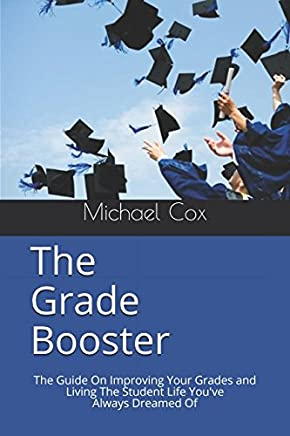 The Grade Booster: The Effortless Guide On How To Improve Your Grades and Live The Student Life Youve Dreamed Of