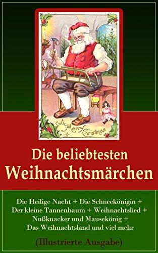Die beliebtesten Weihnachtsmärchen (Illustrierte Ausgabe): Die Heilige Nacht + Die Schneekönigin + Der kleine Tannenbaum + Weihnachtslied + Nußknacker ... + Das Weihnachtsland und viel mehr