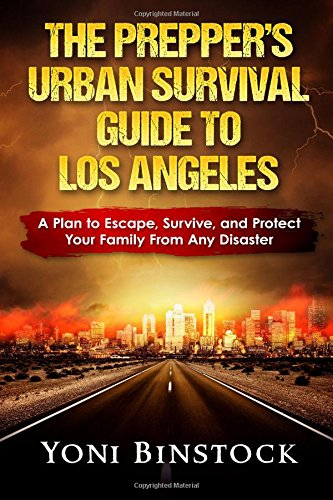 The Prepper\'s Urban Survival Guide to Los Angeles: A Plan to Escape, Survive, and Protect Your Family From Any Disaster