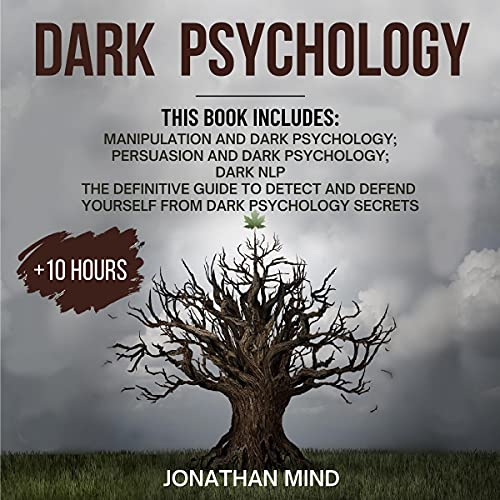 Dark Psychology: This Book Includes: Manipulation and Dark Psychology; Persuasion and Dark Psychology; Dark NLP: The Definitive Guide to Detect and Defend Yourself from Dark Psychology Secrets