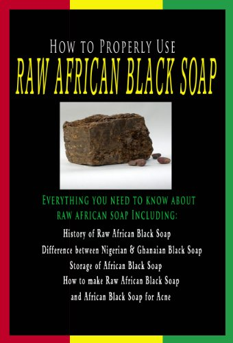 How to Properly Use Raw African Black Soap - Learn about History of African Black Soap, Difference Between Nigerian and Ghanaian Black Soap and More... (English Edition)
