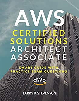 AWS Certified Solutions Architect Associate: AWS Smart Guide With Practice Exam Questions & Answers Clear Explained [Amazon Web Services 2020]. (AWS Series Book 1) by [Larry B. Stevenson]