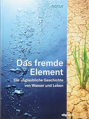 Das fremde Element: Die unglaubliche Geschichte von Wasser und Leben
