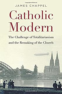 Catholic Modern: The Challenge of Totalitarianism and the Remaking of the Church