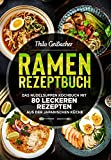 Ramen Rezeptbuch: Das Nudelsuppen Kochbuch mit 80 leckeren Rezepten aus der japanischen Küche