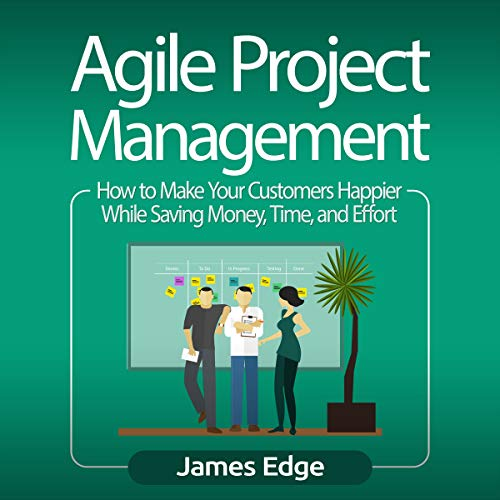 Agile Project Management: How to Make Your Customers Happier While Saving Money, Time, and Effort audiobook cover art