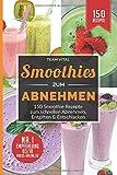 Smoothies zum Abnehmen: 150 Smoothie Rezepte zum schnellen Abnehmen, Entgiften & Entschlacken. 14 Tage Smoothie Diät