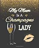My Mum is a Champagne Lady: An friendly journal for women who just love champagne. A perfect gift to celebrate any occasion and show your appreciation to your mother. 100 pages. 7.5' x 9.25'