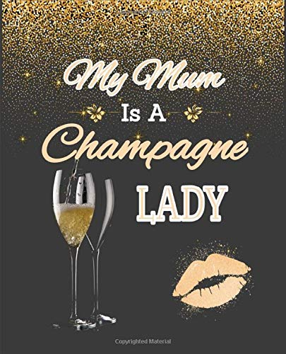My Mum is a Champagne Lady: An friendly journal for women who just love champagne. A perfect gift to celebrate any occasion and show your appreciation to your mother. 100 pages. 7.5