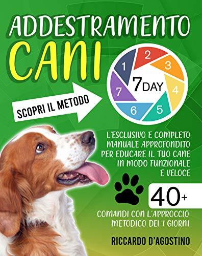 Addestramento Cani: Scopri il Metodo 7-Day! L'Esclusivo e Completo Manuale Approfondito per Educare il tuo Cane in Modo Funzionale e Veloce | 40+ Comandi con l'Approccio Metodico dei 7 giorni