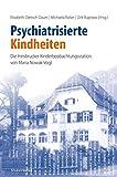 Psychiatrisierte Kindheiten: Die Innsbrucker Kinderbeobachtungsstation von Maria Nowak-Vogl - Elisabeth Dietrich-Daum
