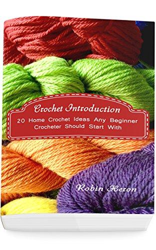 Crochet Introduction: 20 Home Crochet Ideas Any Beginner Crocheter Should Start With: (Crochet Stitches, Crochet Patterns, Crochet Accessories)