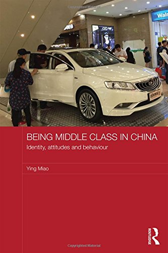 Being Middle Class in China: Identity, Attitudes and Behaviour (Routledge Studies on the Chinese Economy)