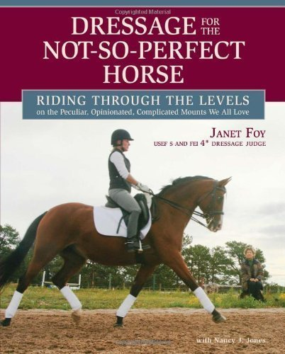 Dressage for the Not-So-Perfect Horse: Riding Through the Levels on the Peculiar, Opinionated, Complicated Mounts We All Love by Foy, Janet, Jones, Nancy (6/8/2012)