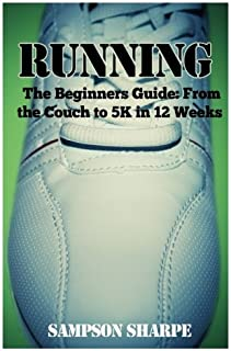 Running: The Beginners Guide: From The Couch To A 5k In 12 Weeks (Running - Jogging - 5K - Weight Loss - Sprinting)