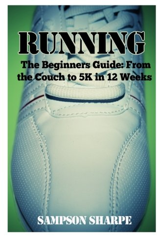 Compare Textbook Prices for Running: The Beginners Guide: From The Couch To A 5k In 12 Weeks Running - Jogging - 5K - Weight Loss - Sprinting  ISBN 9781500979232 by Sharpe, Sampson