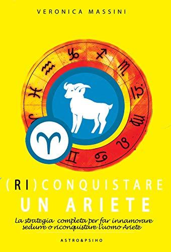 (Ri)Conquistare un Ariete - La strategia completa per far innamorare, sedurre o riconquistare l'uomo Ariete (Astro&Psiho)