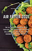 Air Fryer 2021: The Ultimate Cookbook with Tastiest and Affordable Recipes Collection of Quick, Easy And Gourmet Air Fryer Recipes